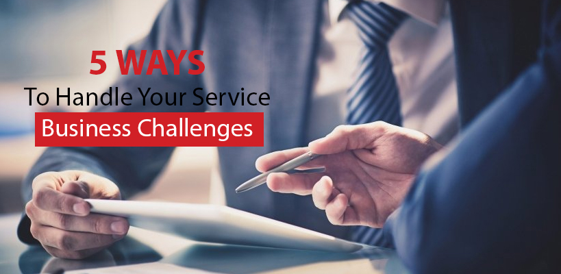5 Ways to Handle Your Service Business Challenges